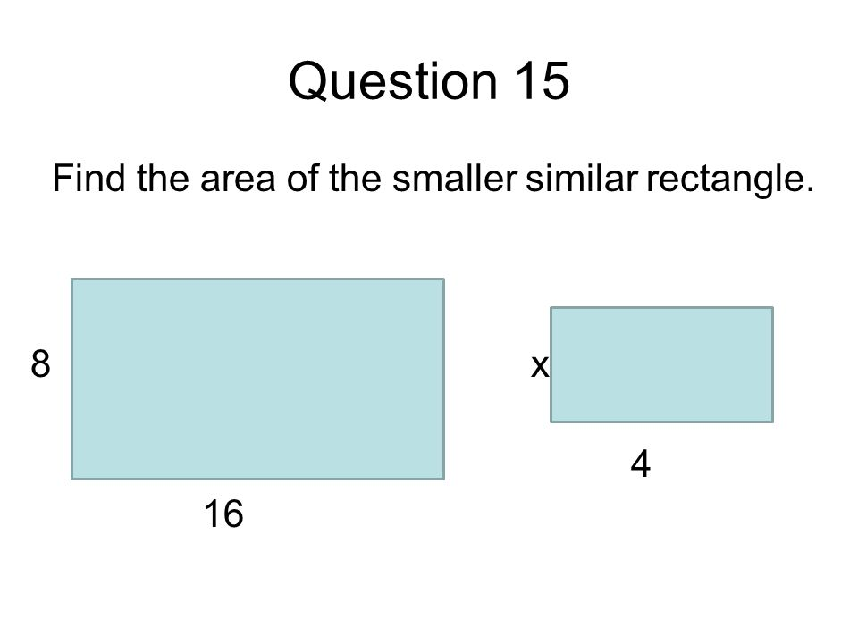 Question 15 Find the area of the smaller similar rectangle. 16 8 4 x