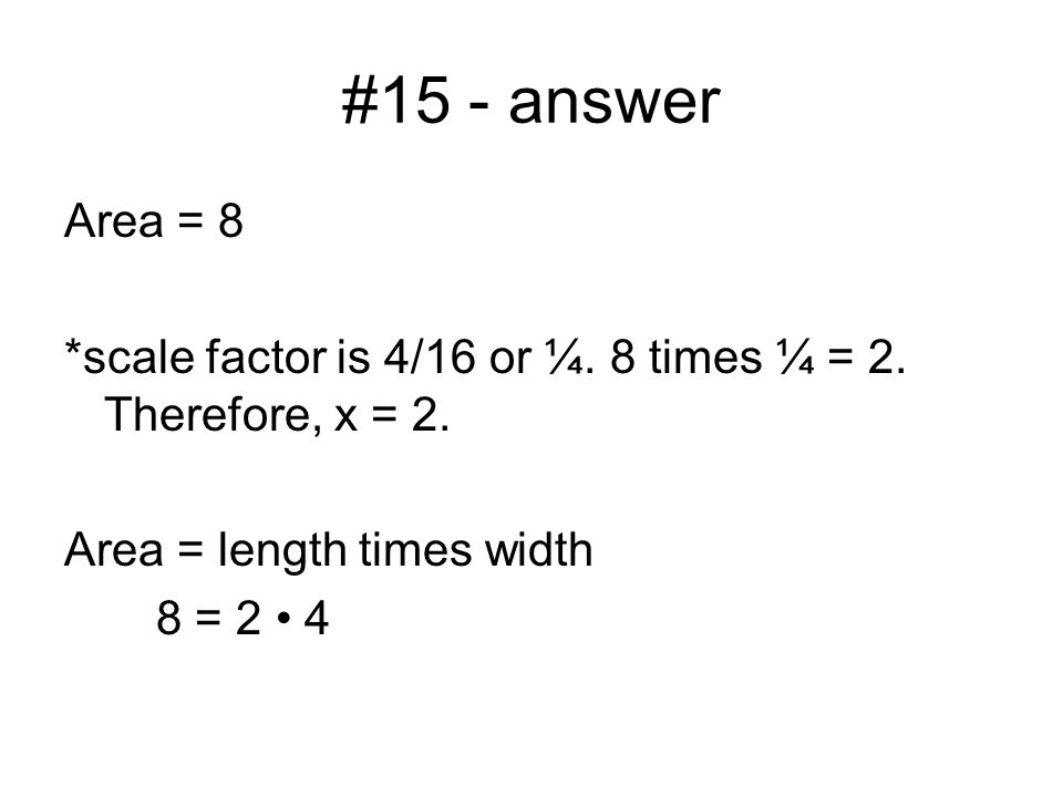 #15 - answer Area = 8 *scale factor is 4/16 or ¼. 8 times ¼ = 2.