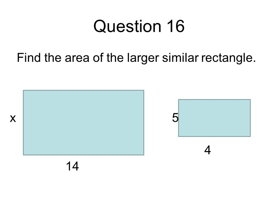 Question 16 Find the area of the larger similar rectangle. 14 x 4 5
