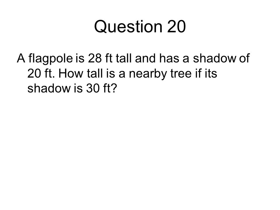 Question 20 A flagpole is 28 ft tall and has a shadow of 20 ft.