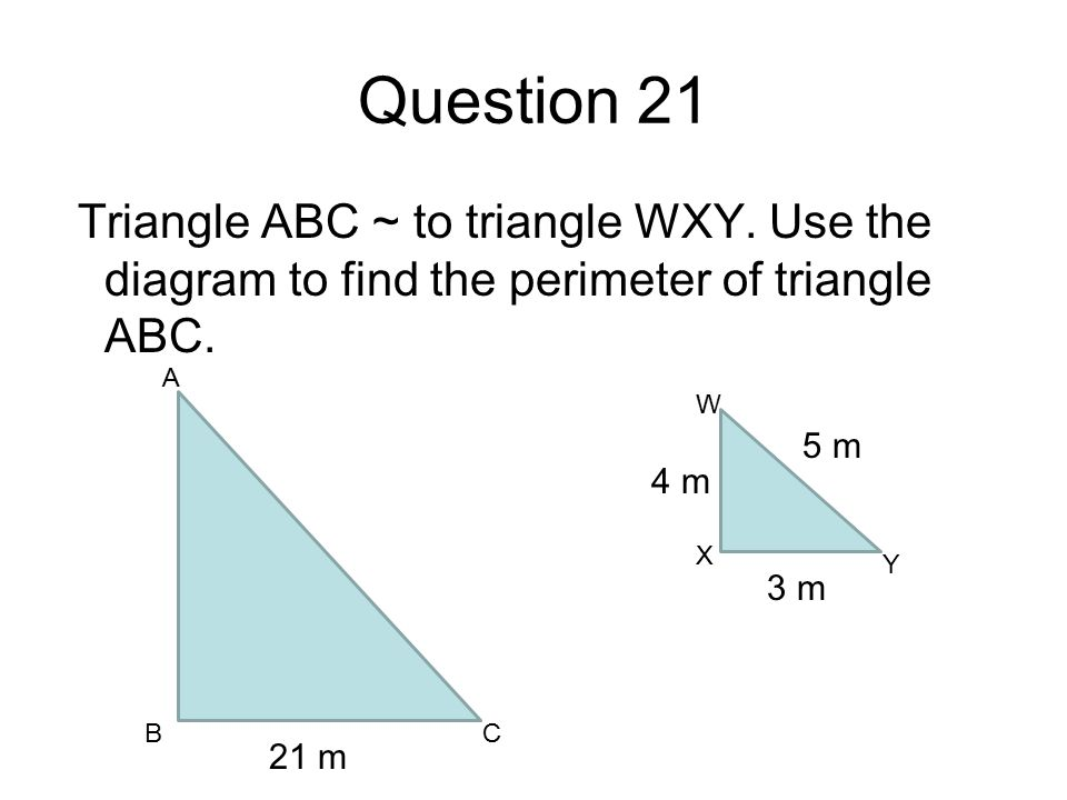 Question 21 Triangle ABC ~ to triangle WXY. Use the diagram to find the perimeter of triangle ABC.