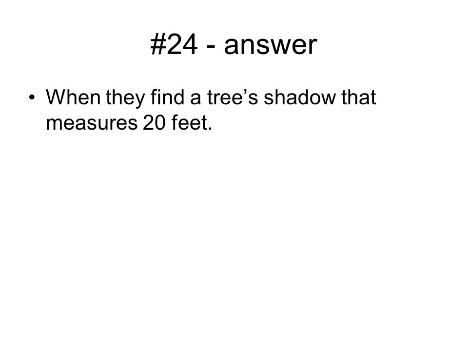 #24 - answer When they find a tree's shadow that measures 20 feet.