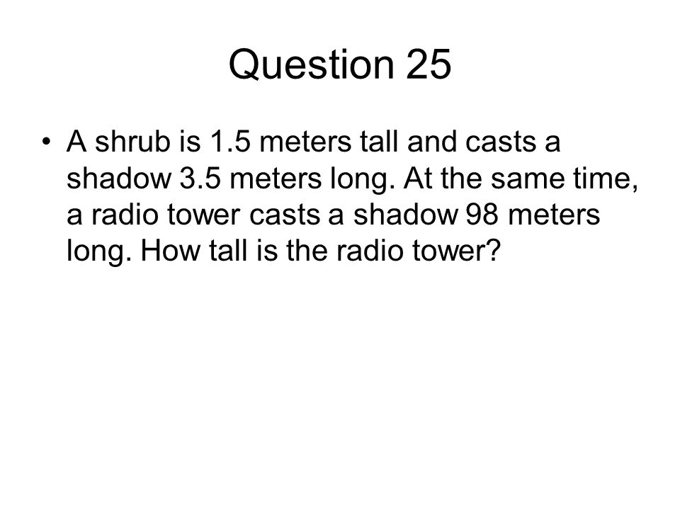 Question 25 A shrub is 1.5 meters tall and casts a shadow 3.5 meters long.