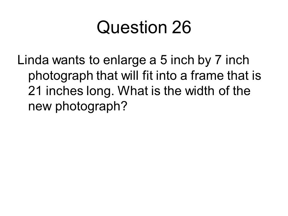Question 26 Linda wants to enlarge a 5 inch by 7 inch photograph that will fit into a frame that is 21 inches long.