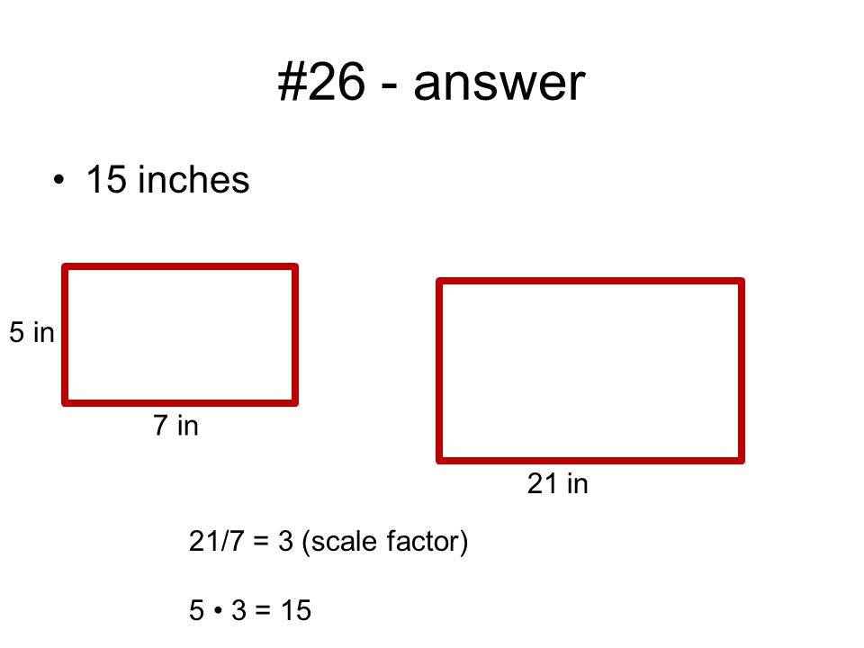 #26 - answer 15 inches 7 in 5 in 21 in 21/7 = 3 (scale factor) 5 3 = 15