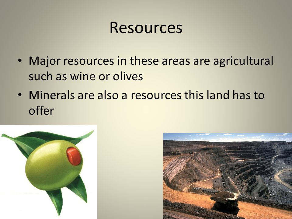 Resources Major resources in these areas are agricultural such as wine or olives Minerals are also a resources this land has to offer