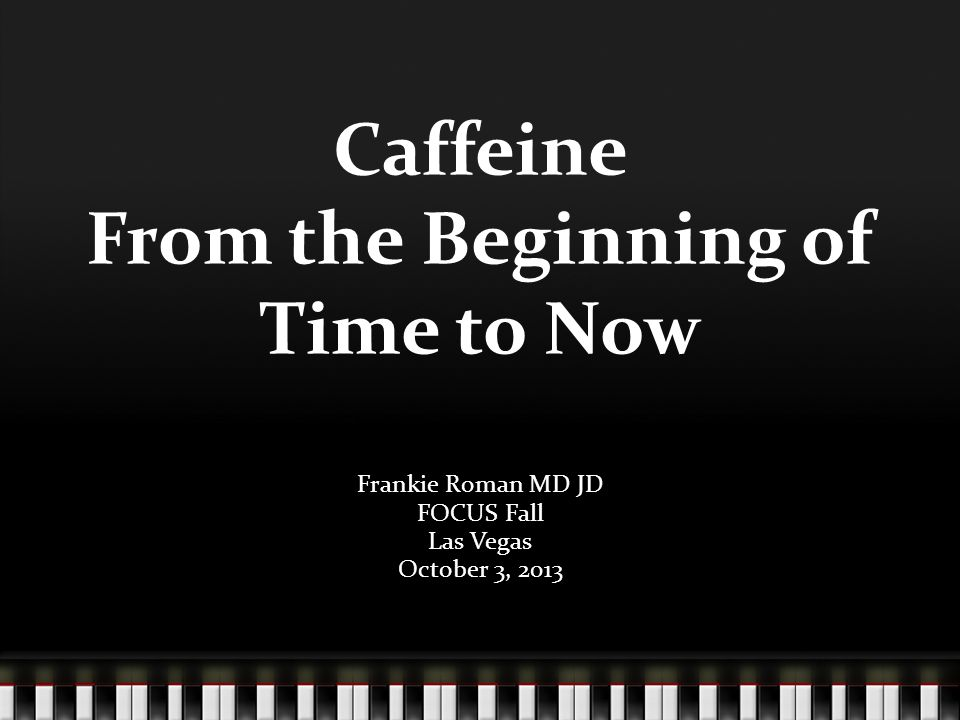 Caffeine From the Beginning of Time to Now Frankie Roman MD JD FOCUS Fall Las Vegas October 3, 2013