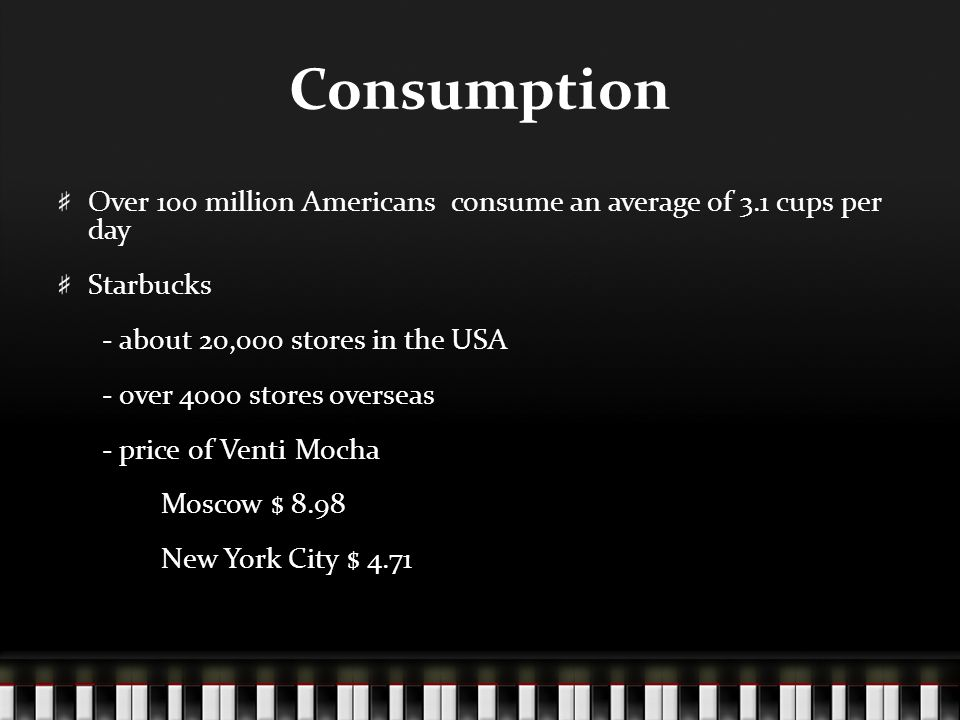 Consumption Over 100 million Americans consume an average of 3.1 cups per day Starbucks - about 20,000 stores in the USA - over 4000 stores overseas -