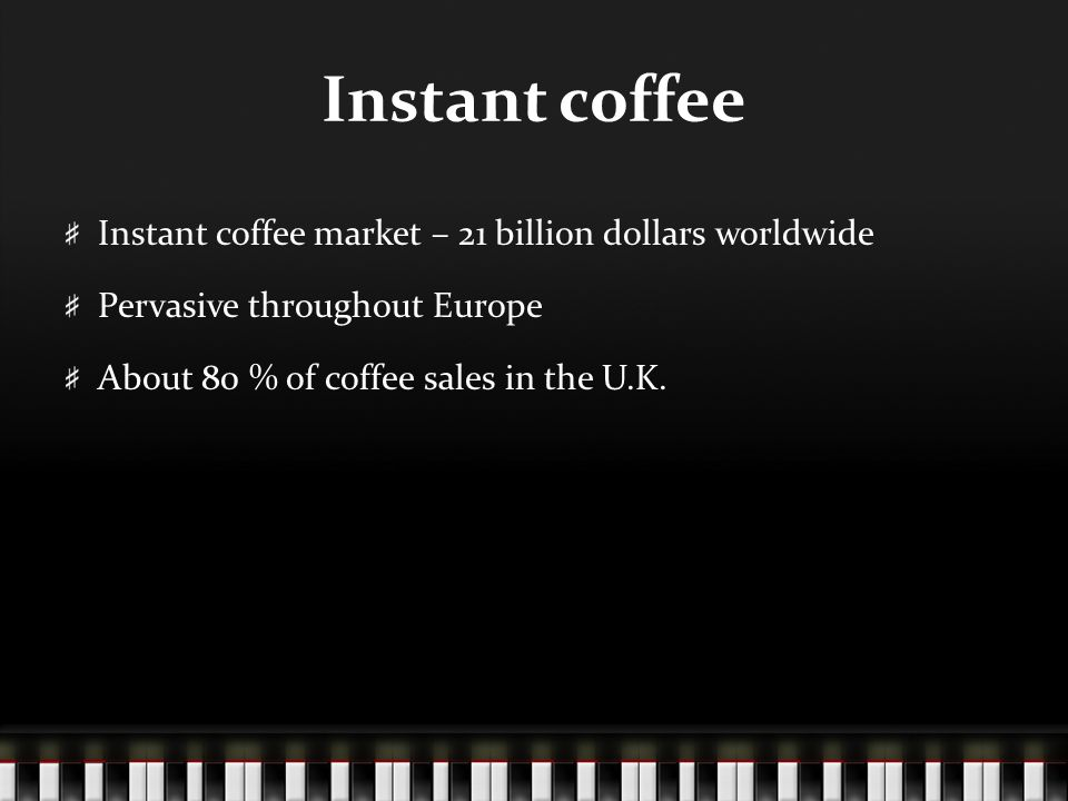 Instant coffee Instant coffee market – 21 billion dollars worldwide Pervasive throughout Europe About 80 % of coffee sales in the U.K.