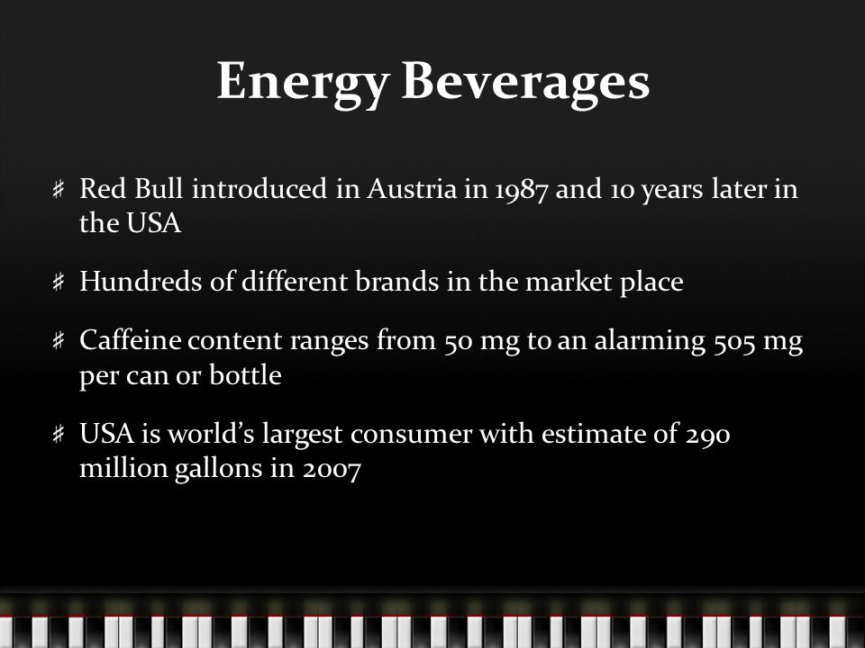 Energy Beverages Red Bull introduced in Austria in 1987 and 10 years later in the USA Hundreds of different brands in the market place Caffeine conten