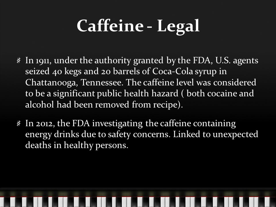 Caffeine - Legal In 1911, under the authority granted by the FDA, U.S.