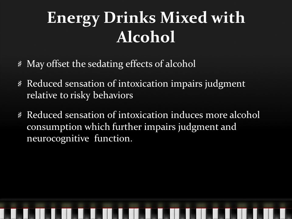 Energy Drinks Mixed with Alcohol May offset the sedating effects of alcohol Reduced sensation of intoxication impairs judgment relative to risky behav