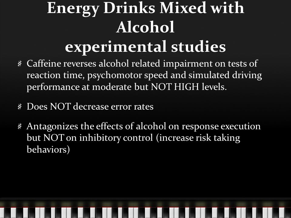 Energy Drinks Mixed with Alcohol experimental studies Caffeine reverses alcohol related impairment on tests of reaction time, psychomotor speed and si