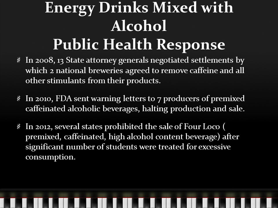 Energy Drinks Mixed with Alcohol Public Health Response In 2008, 13 State attorney generals negotiated settlements by which 2 national breweries agreed to remove caffeine and all other stimulants from their products.