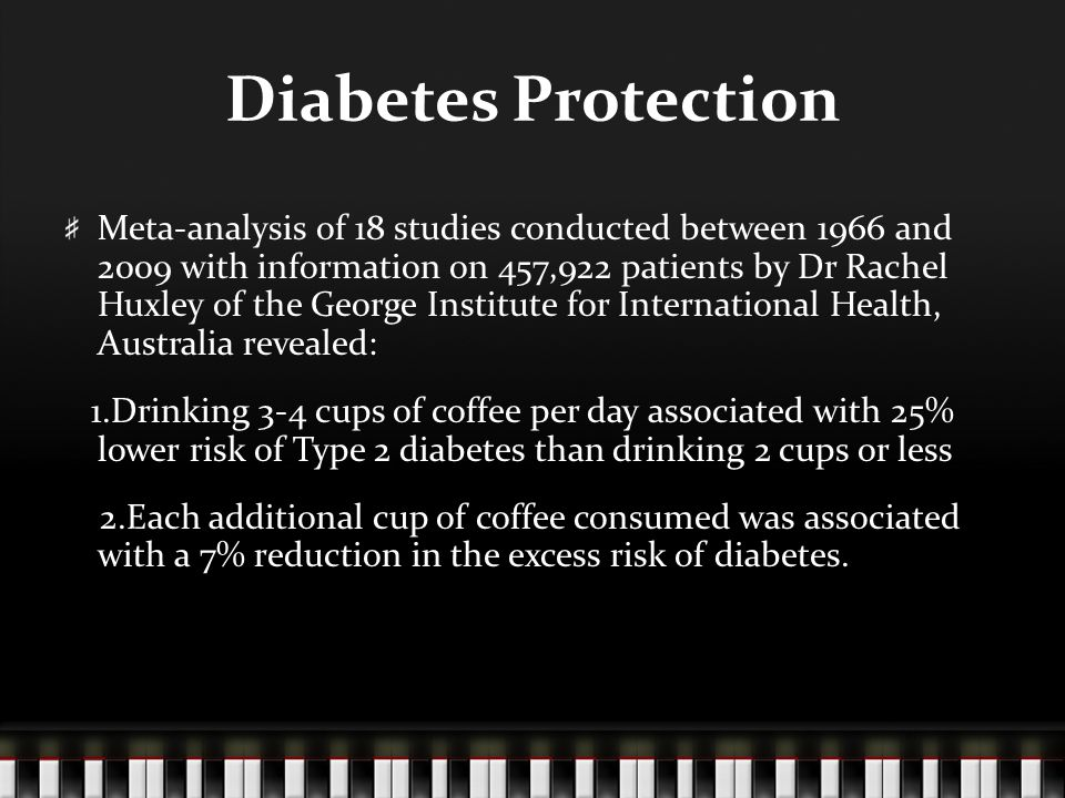 Diabetes Protection Meta-analysis of 18 studies conducted between 1966 and 2009 with information on 457,922 patients by Dr Rachel Huxley of the George Institute for International Health, Australia revealed: 1.Drinking 3-4 cups of coffee per day associated with 25% lower risk of Type 2 diabetes than drinking 2 cups or less 2.Each additional cup of coffee consumed was associated with a 7% reduction in the excess risk of diabetes.