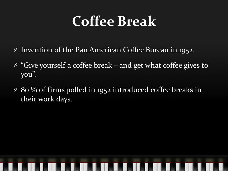 "Coffee Break Invention of the Pan American Coffee Bureau in 1952. ""Give yourself a coffee break – and get what coffee gives to you"". 80 % of firms pol"
