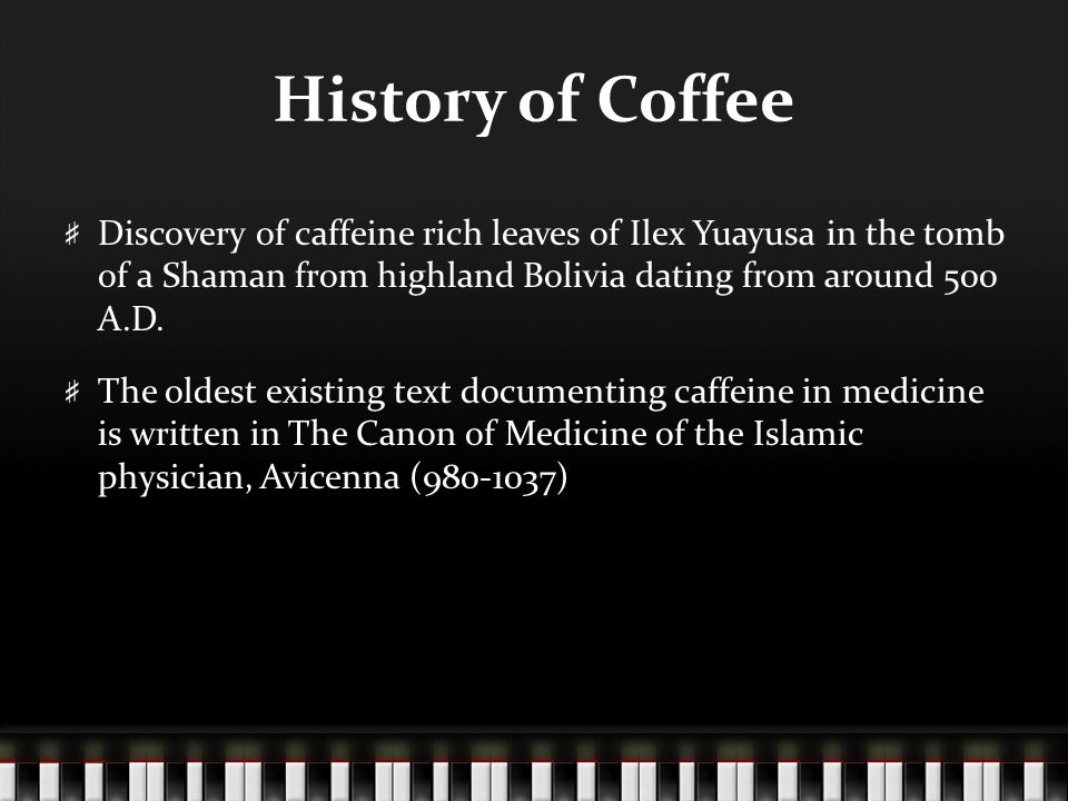 History of Coffee Discovery of caffeine rich leaves of Ilex Yuayusa in the tomb of a Shaman from highland Bolivia dating from around 500 A.D. The olde