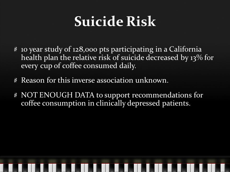 Suicide Risk 10 year study of 128,000 pts participating in a California health plan the relative risk of suicide decreased by 13% for every cup of coffee consumed daily.