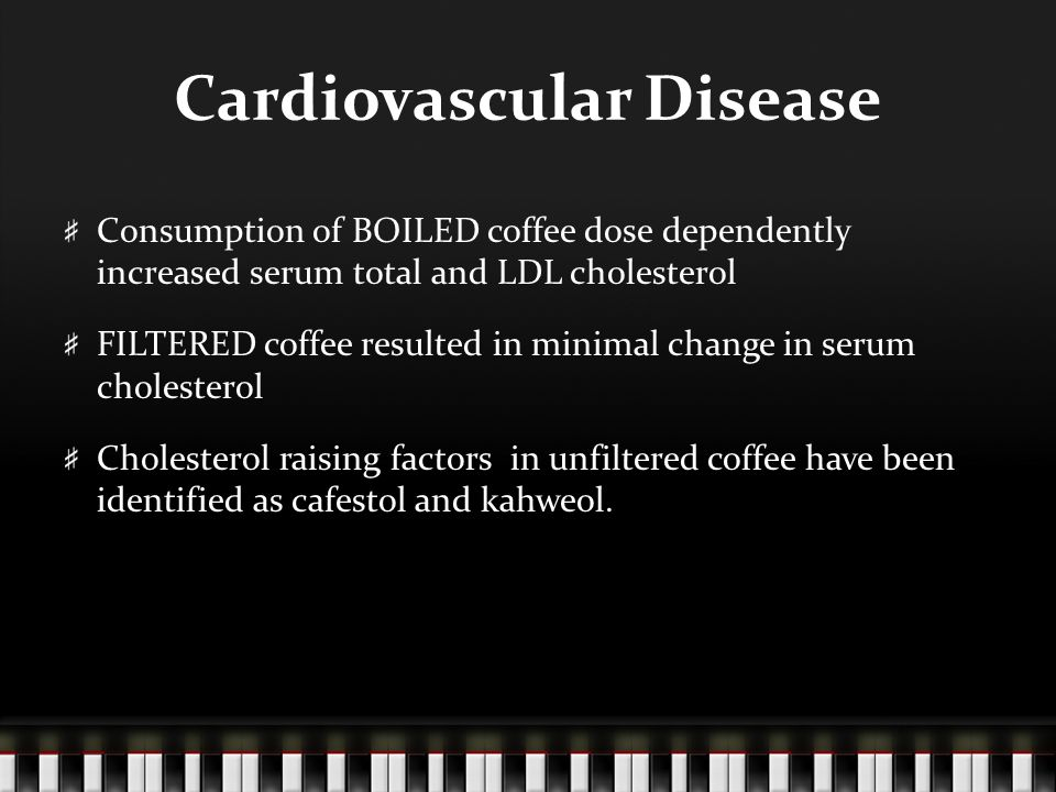 Cardiovascular Disease Consumption of BOILED coffee dose dependently increased serum total and LDL cholesterol FILTERED coffee resulted in minimal change in serum cholesterol Cholesterol raising factors in unfiltered coffee have been identified as cafestol and kahweol.