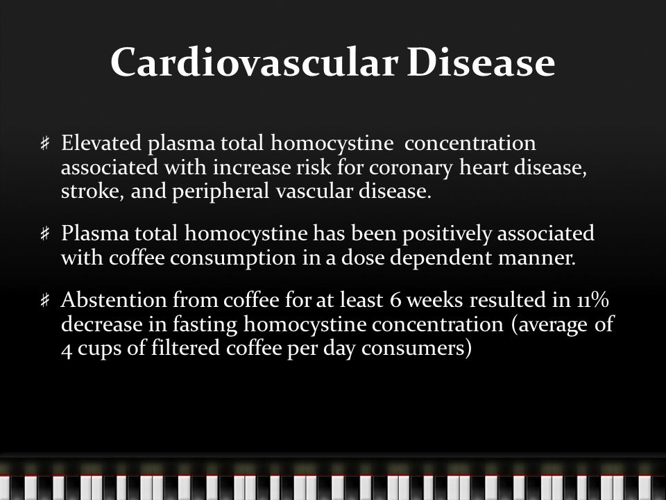 Cardiovascular Disease Elevated plasma total homocystine concentration associated with increase risk for coronary heart disease, stroke, and peripheral vascular disease.