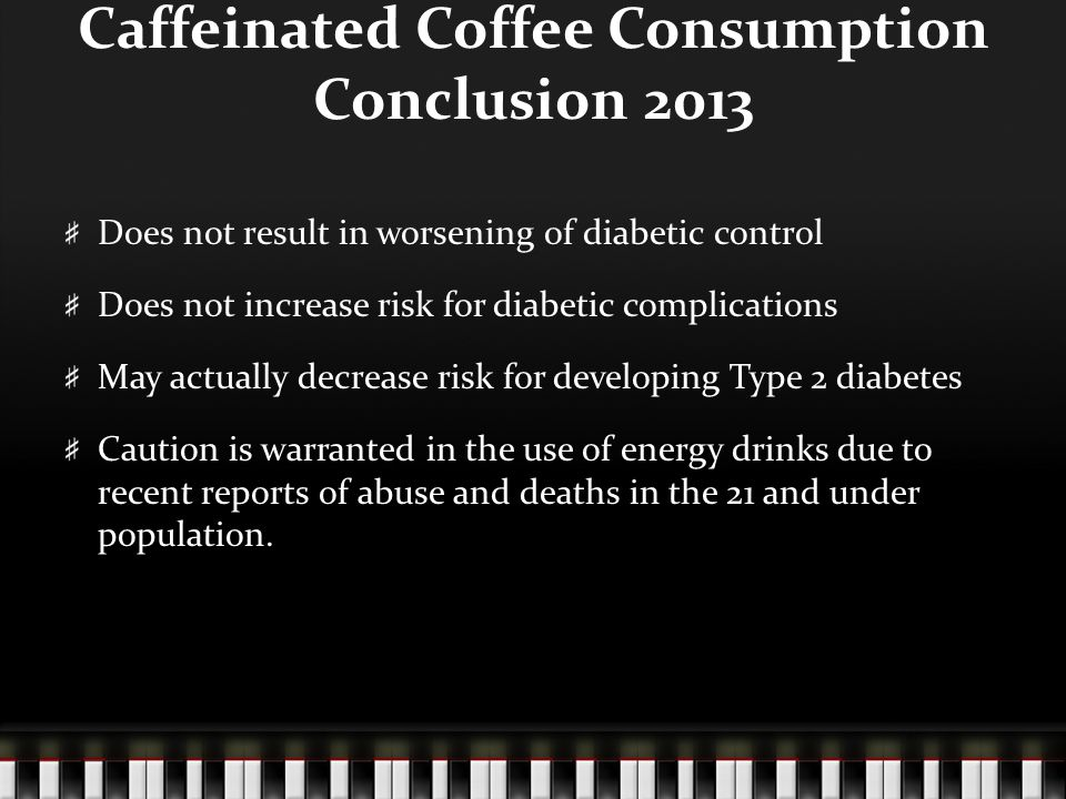 Caffeinated Coffee Consumption Conclusion 2013 Does not result in worsening of diabetic control Does not increase risk for diabetic complications May actually decrease risk for developing Type 2 diabetes Caution is warranted in the use of energy drinks due to recent reports of abuse and deaths in the 21 and under population.