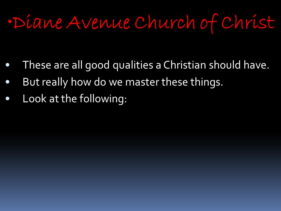 Diane Avenue Church of Christ These are all good qualities a Christian should have.