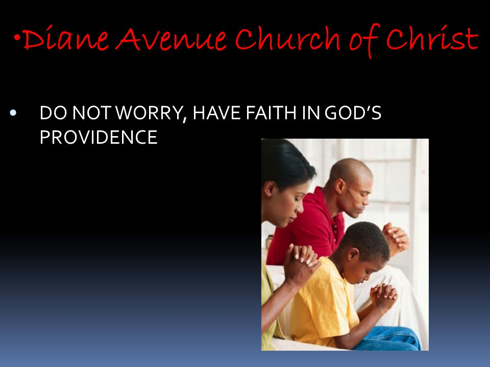 Diane Avenue Church of Christ DO NOT WORRY, HAVE FAITH IN GOD'S PROVIDENCE