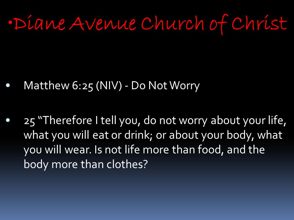 Diane Avenue Church of Christ Matthew 6:25 (NIV) - Do Not Worry 25 Therefore I tell you, do not worry about your life, what you will eat or drink; or about your body, what you will wear.