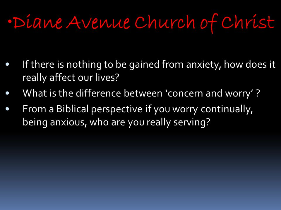 Diane Avenue Church of Christ If there is nothing to be gained from anxiety, how does it really affect our lives.