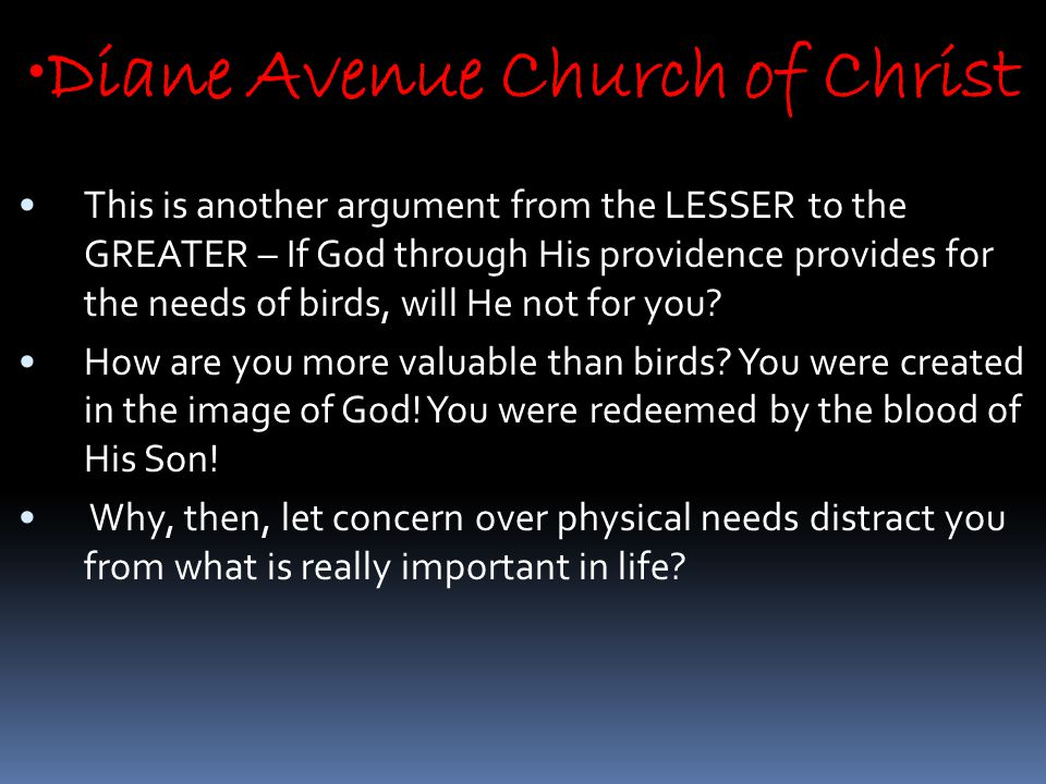 Diane Avenue Church of Christ This is another argument from the LESSER to the GREATER – If God through His providence provides for the needs of birds, will He not for you.