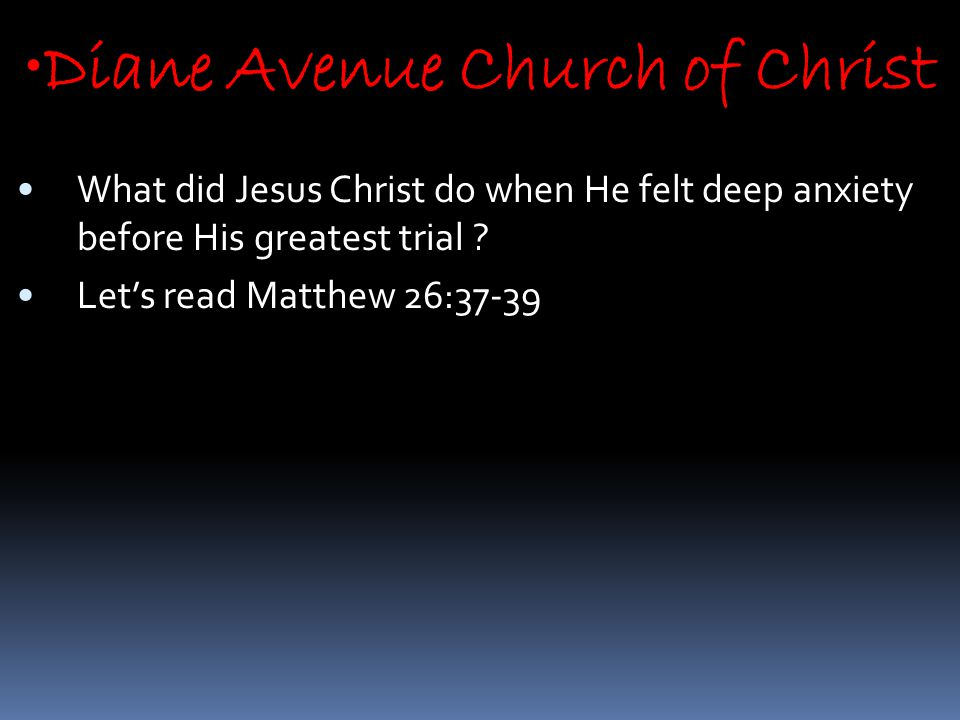 Diane Avenue Church of Christ What did Jesus Christ do when He felt deep anxiety before His greatest trial .