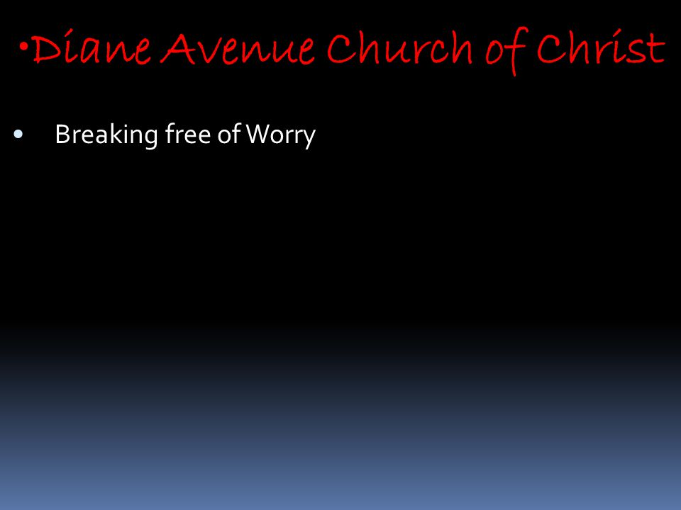 Diane Avenue Church of Christ Breaking free of Worry