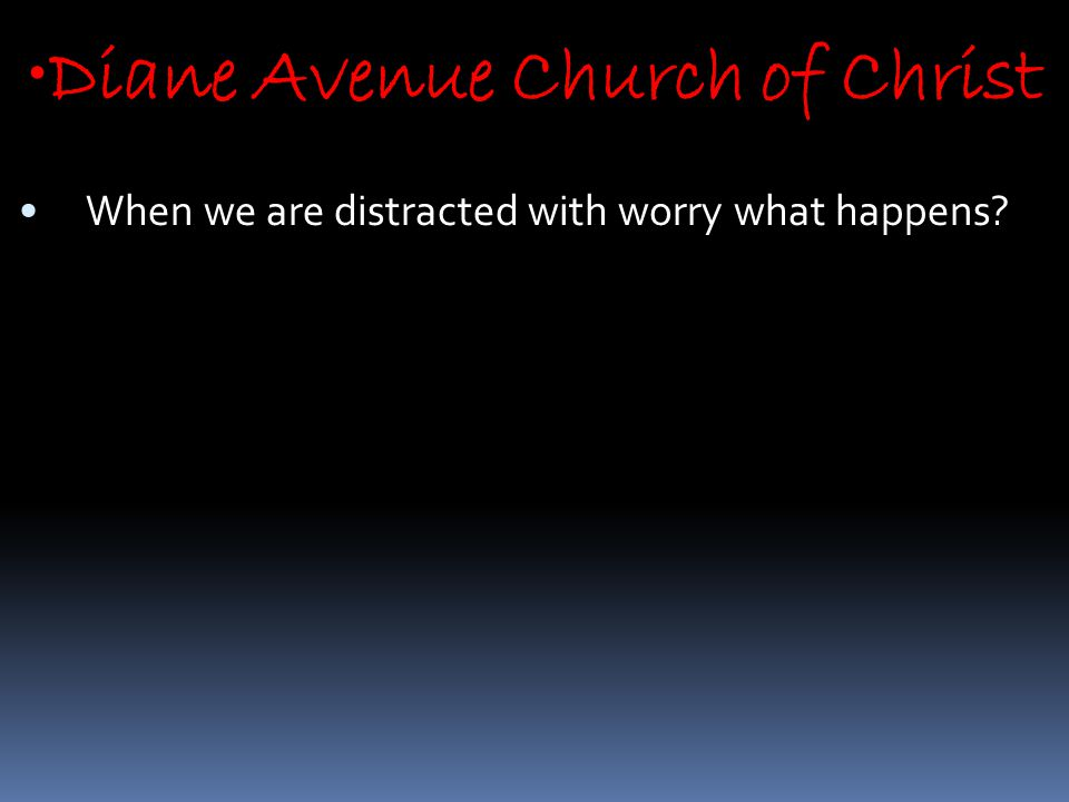 Diane Avenue Church of Christ When we are distracted with worry what happens