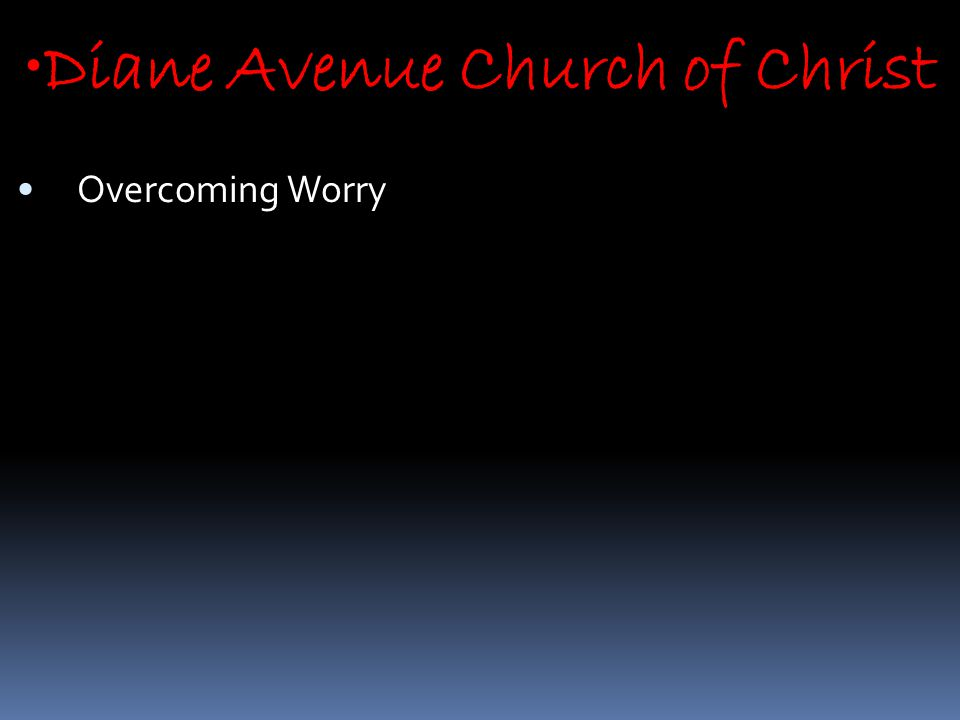 Diane Avenue Church of Christ Overcoming Worry
