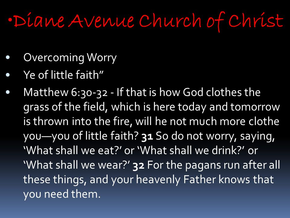 Diane Avenue Church of Christ Overcoming Worry Ye of little faith Matthew 6:30-32 - If that is how God clothes the grass of the field, which is here today and tomorrow is thrown into the fire, will he not much more clothe you—you of little faith.