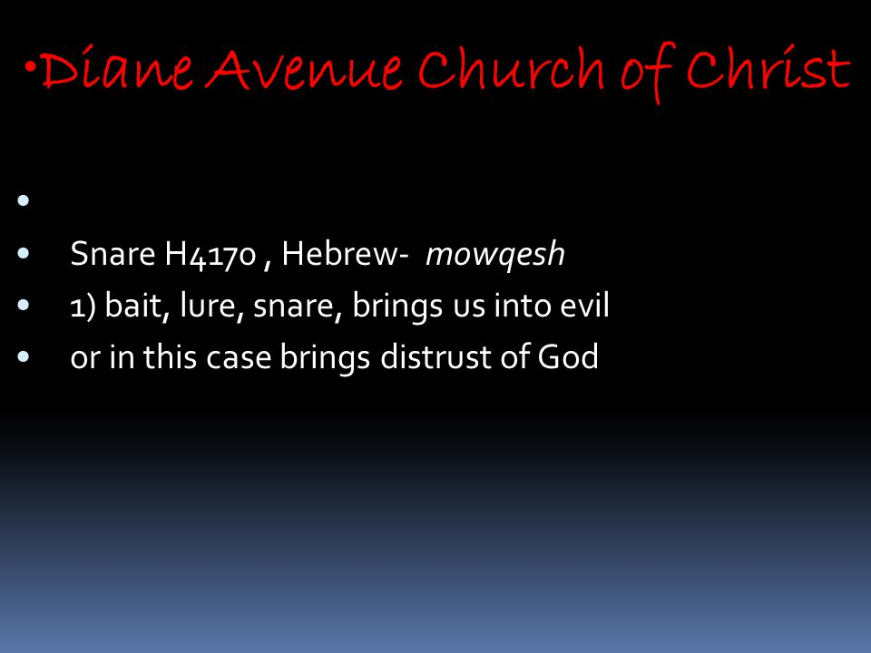 Diane Avenue Church of Christ Snare H4170, Hebrew- mowqesh 1) bait, lure, snare, brings us into evil or in this case brings distrust of God