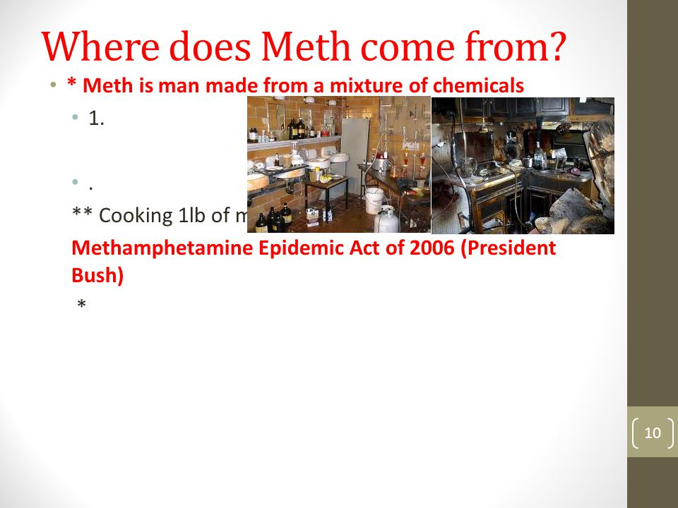 Where does Meth come from. * Meth is man made from a mixture of chemicals 1..