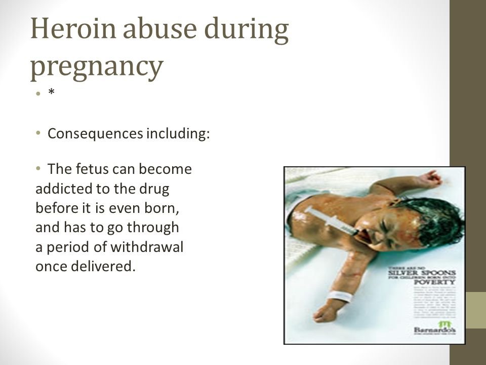 Heroin abuse during pregnancy * Consequences including: The fetus can become addicted to the drug before it is even born, and has to go through a period of withdrawal once delivered.