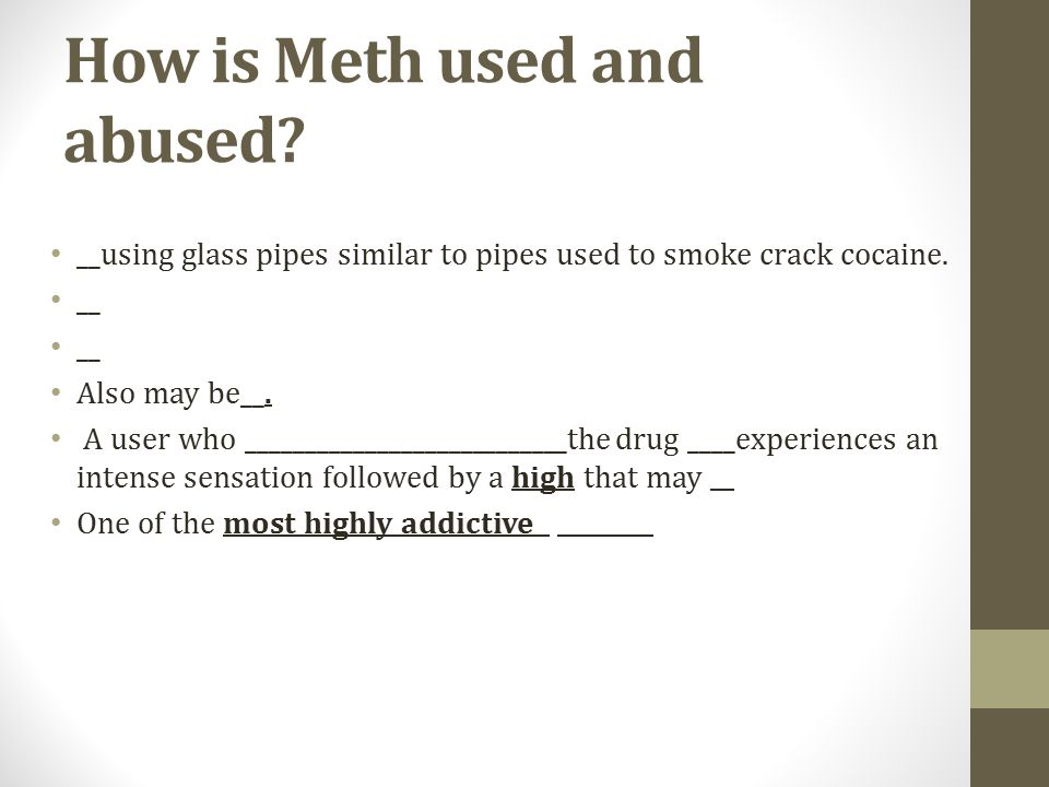 How is Meth used and abused. __using glass pipes similar to pipes used to smoke crack cocaine.