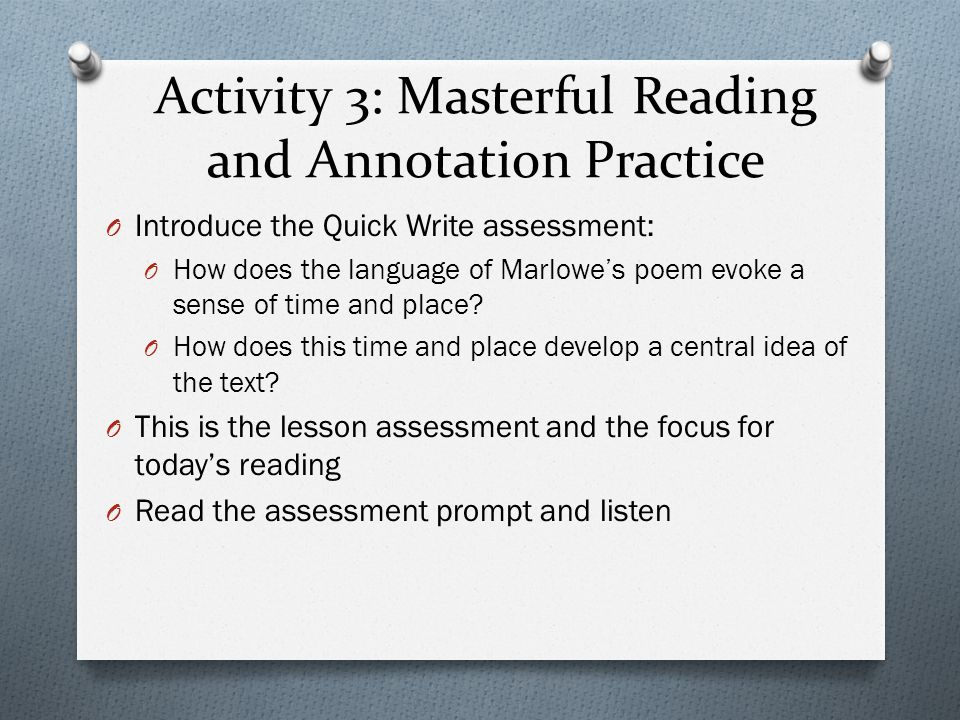 Activity 3: Masterful Reading and Annotation Practice O Introduce the Quick Write assessment: O How does the language of Marlowe's poem evoke a sense of time and place.
