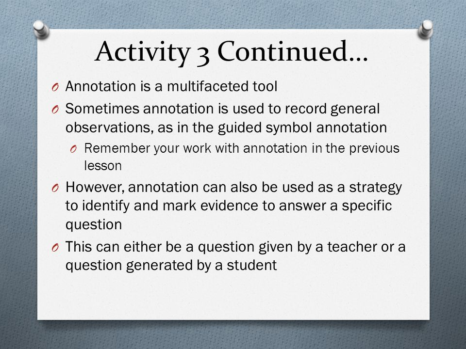 Activity 3 Continued… O Annotation is a multifaceted tool O Sometimes annotation is used to record general observations, as in the guided symbol annotation O Remember your work with annotation in the previous lesson O However, annotation can also be used as a strategy to identify and mark evidence to answer a specific question O This can either be a question given by a teacher or a question generated by a student