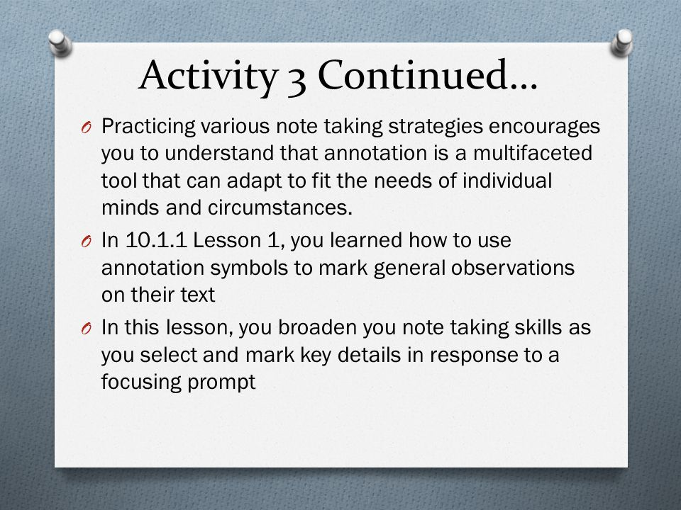 Activity 3 Continued… O Practicing various note taking strategies encourages you to understand that annotation is a multifaceted tool that can adapt to fit the needs of individual minds and circumstances.