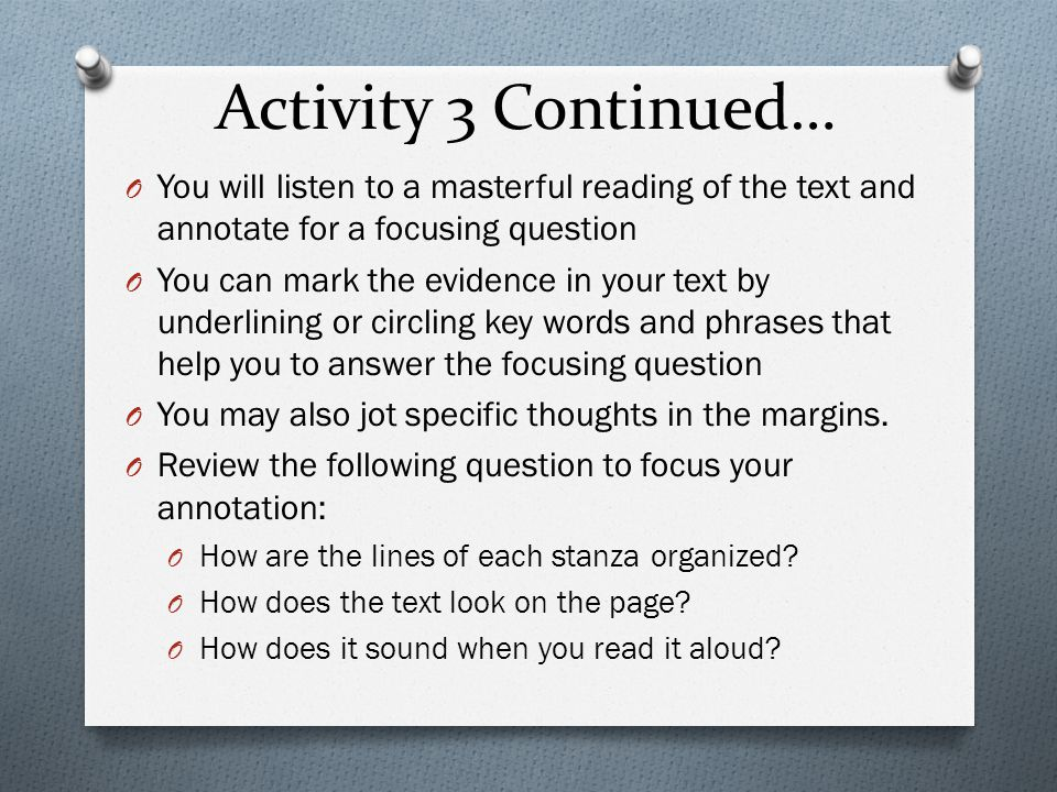 Activity 3 Continued… O You will listen to a masterful reading of the text and annotate for a focusing question O You can mark the evidence in your text by underlining or circling key words and phrases that help you to answer the focusing question O You may also jot specific thoughts in the margins.