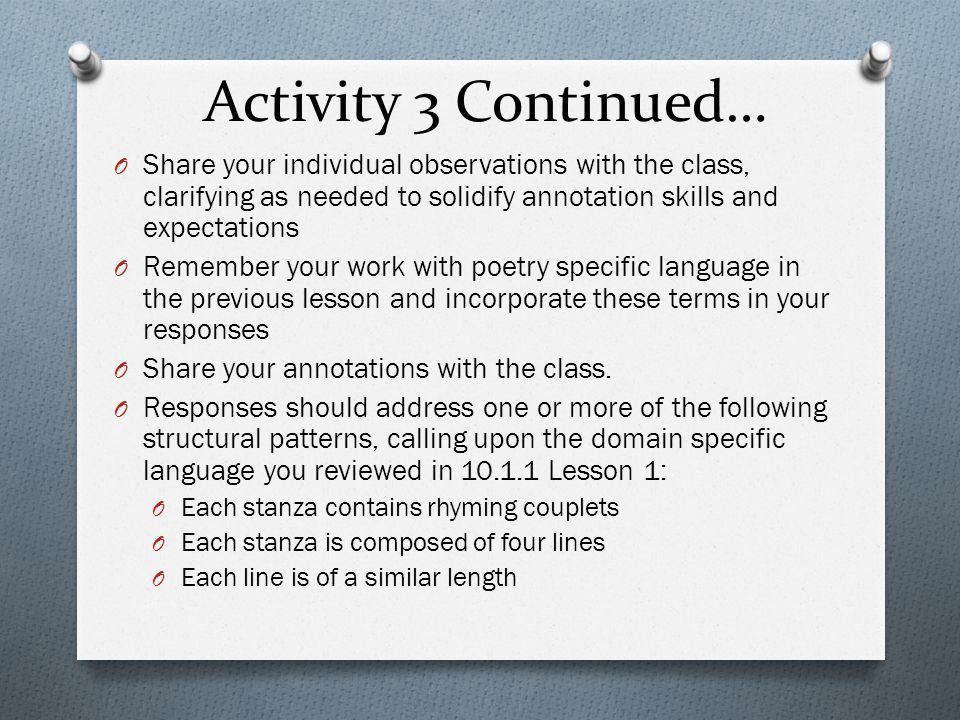 Activity 3 Continued… O Share your individual observations with the class, clarifying as needed to solidify annotation skills and expectations O Remember your work with poetry specific language in the previous lesson and incorporate these terms in your responses O Share your annotations with the class.