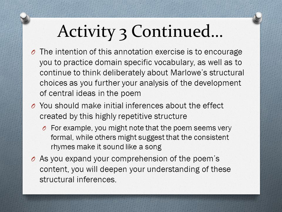 Activity 3 Continued… O The intention of this annotation exercise is to encourage you to practice domain specific vocabulary, as well as to continue to think deliberately about Marlowe's structural choices as you further your analysis of the development of central ideas in the poem O You should make initial inferences about the effect created by this highly repetitive structure O For example, you might note that the poem seems very formal, while others might suggest that the consistent rhymes make it sound like a song O As you expand your comprehension of the poem's content, you will deepen your understanding of these structural inferences.