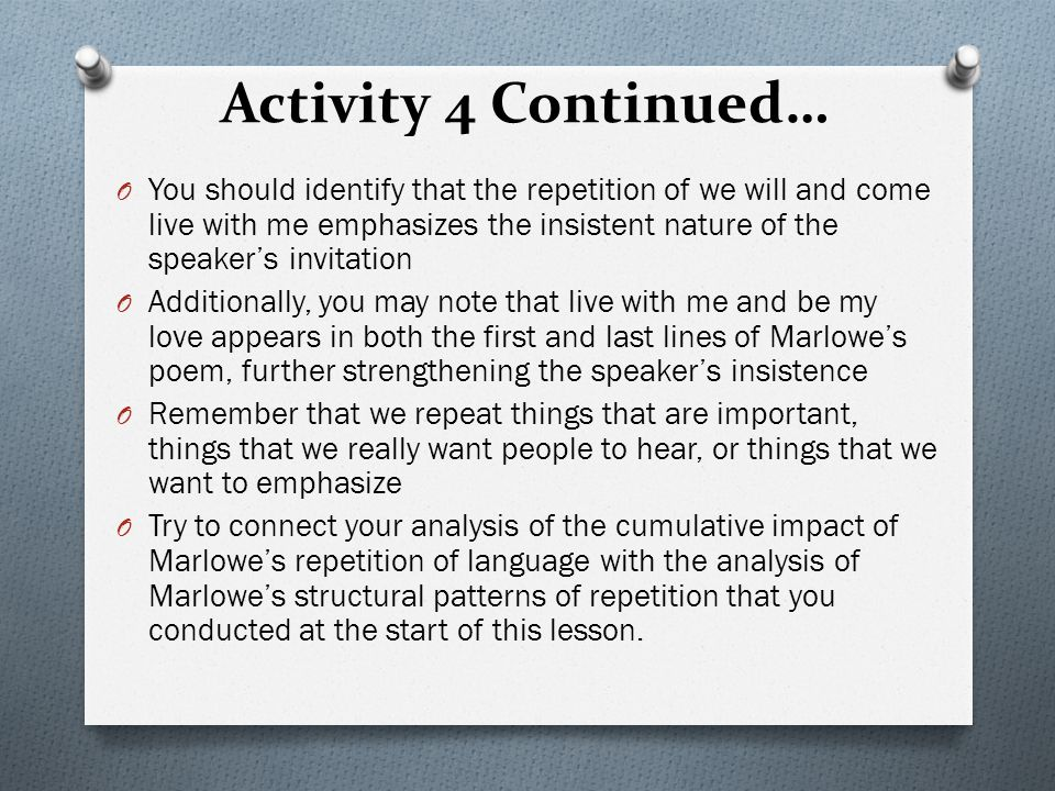 Activity 4 Continued… O You should identify that the repetition of we will and come live with me emphasizes the insistent nature of the speaker's invitation O Additionally, you may note that live with me and be my love appears in both the first and last lines of Marlowe's poem, further strengthening the speaker's insistence O Remember that we repeat things that are important, things that we really want people to hear, or things that we want to emphasize O Try to connect your analysis of the cumulative impact of Marlowe's repetition of language with the analysis of Marlowe's structural patterns of repetition that you conducted at the start of this lesson.
