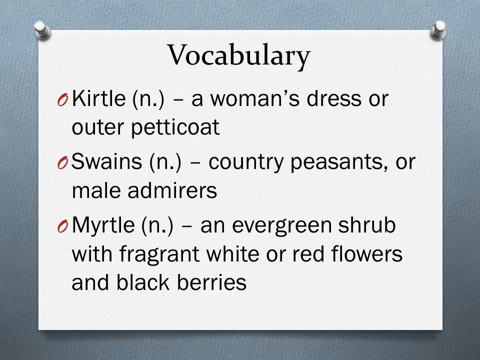 Vocabulary O Kirtle (n.) – a woman's dress or outer petticoat O Swains (n.) – country peasants, or male admirers O Myrtle (n.) – an evergreen shrub with fragrant white or red flowers and black berries