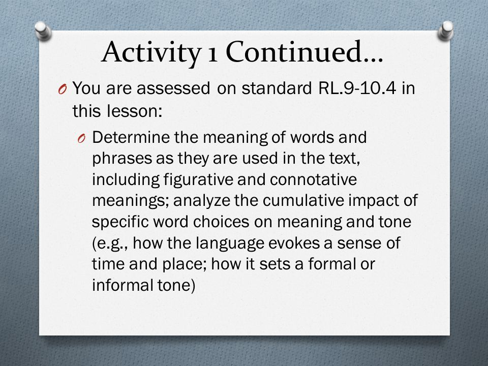 Activity 1 Continued… O You are assessed on standard RL.9-10.4 in this lesson: O Determine the meaning of words and phrases as they are used in the text, including figurative and connotative meanings; analyze the cumulative impact of specific word choices on meaning and tone (e.g., how the language evokes a sense of time and place; how it sets a formal or informal tone)