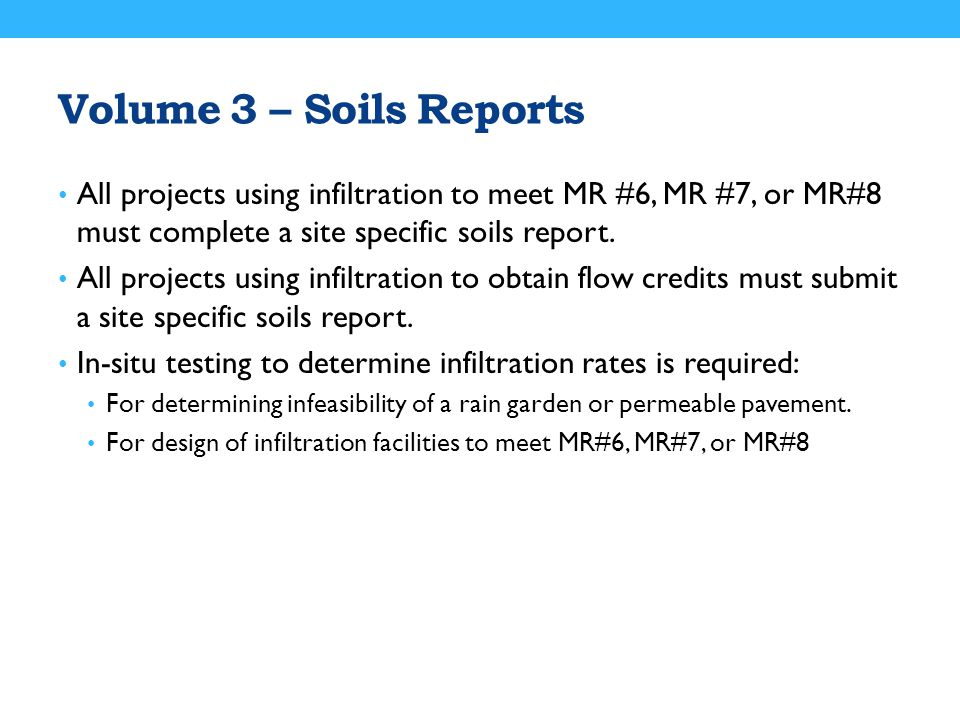 Volume 3 – Soils Reports All projects using infiltration to meet MR #6, MR #7, or MR#8 must complete a site specific soils report.