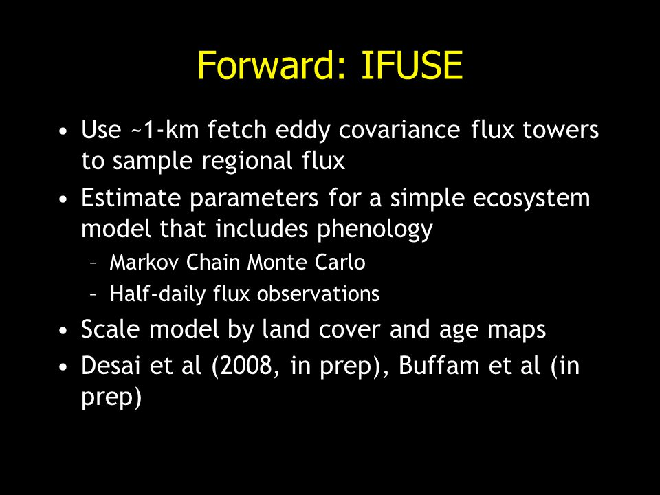 Forward: IFUSE Use ~1-km fetch eddy covariance flux towers to sample regional flux Estimate parameters for a simple ecosystem model that includes phenology –Markov Chain Monte Carlo –Half-daily flux observations Scale model by land cover and age maps Desai et al (2008, in prep), Buffam et al (in prep)